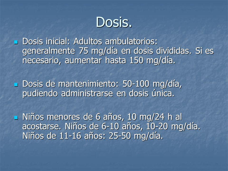 Dosis.Dosis inicial: Adultos ambulatorios: generalmente 75 mg/día en dosis divididas. Si es necesario, aumentar hasta 150 mg/día.