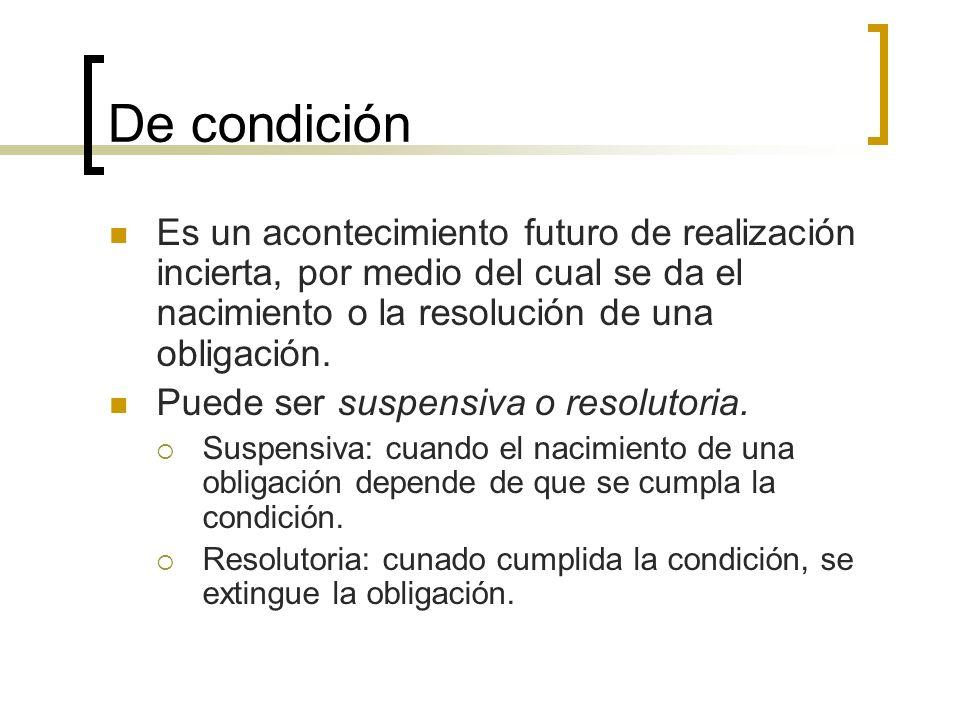 De condición Es un acontecimiento futuro de realización incierta, por medio del cual se da el nacimiento o la resolución de una obligación.