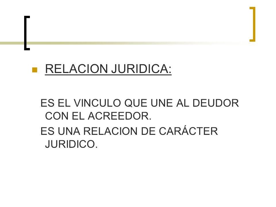 RELACION JURIDICA: ES EL VINCULO QUE UNE AL DEUDOR CON EL ACREEDOR.