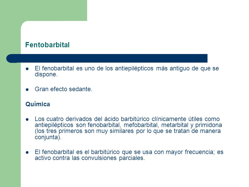 Fentobarbital El fenobarbital es uno de los antiepilépticos más antiguo de que se dispone. Gran efecto sedante.