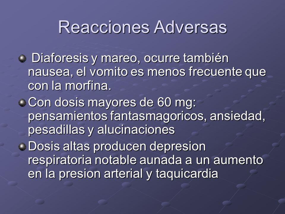 Reacciones Adversas Diaforesis y mareo, ocurre también nausea, el vomito es menos frecuente que con la morfina.