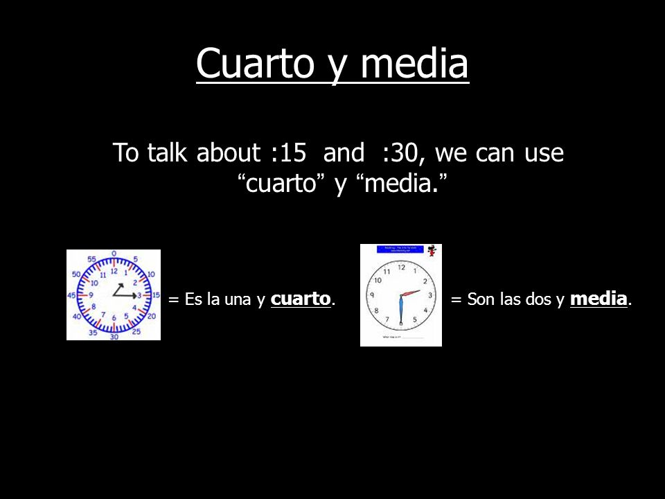 To talk about :15 and :30, we can use cuarto y media.