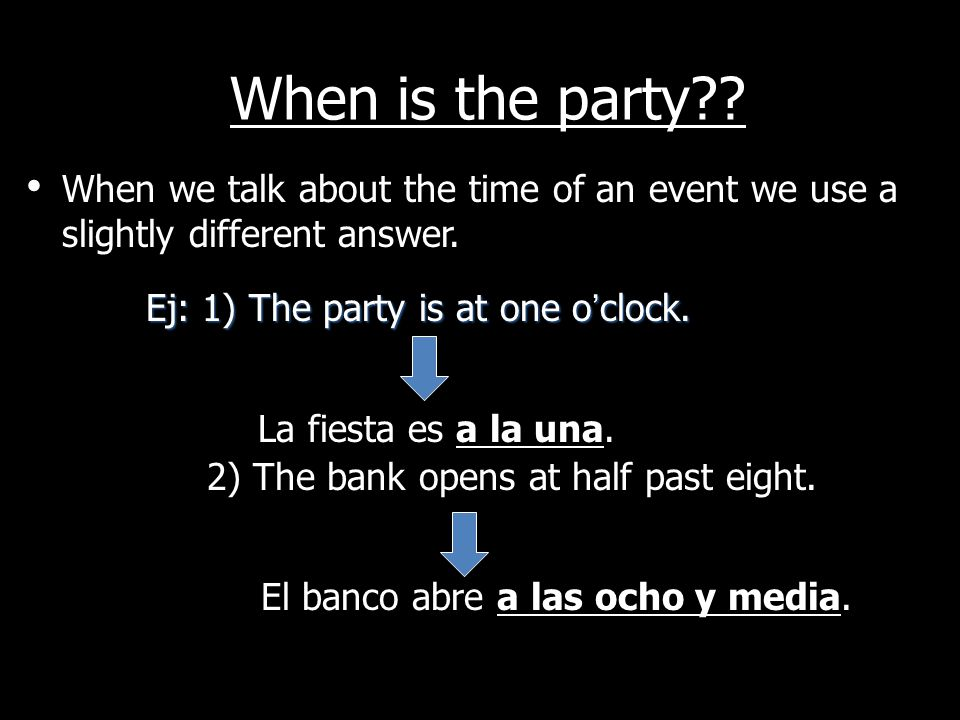 When is the party When we talk about the time of an event we use a slightly different answer. Ej: 1) The party is at one o'clock.
