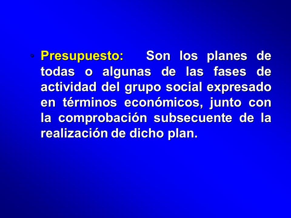 Presupuesto: Son los planes de todas o algunas de las fases de actividad del grupo social expresado en términos económicos, junto con la comprobación subsecuente de la realización de dicho plan.