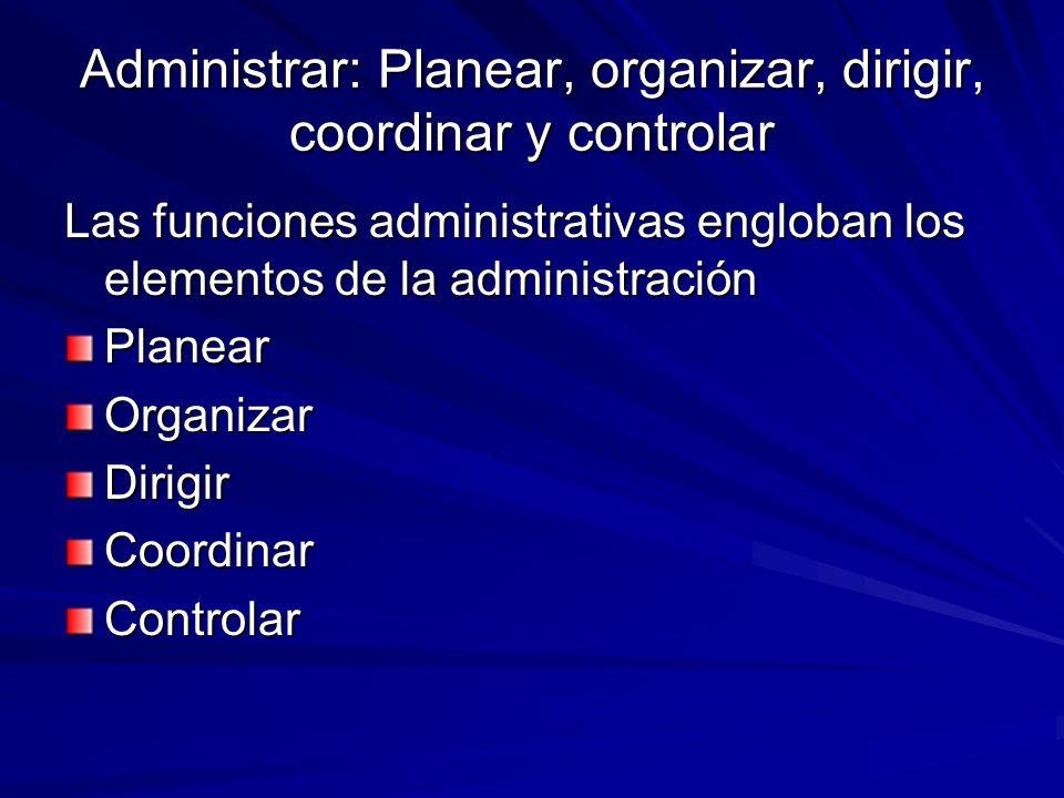 Administrar: Planear, organizar, dirigir, coordinar y controlar