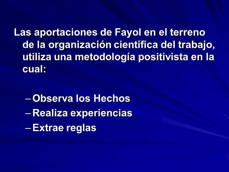 Las aportaciones de Fayol en el terreno de la organización científica del trabajo, utiliza una metodología positivista en la cual: