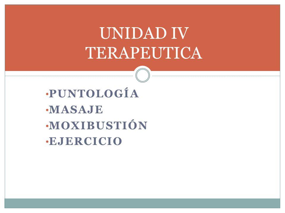 UNIDAD IV TERAPEUTICA Puntología Masaje Moxibustión Ejercicio
