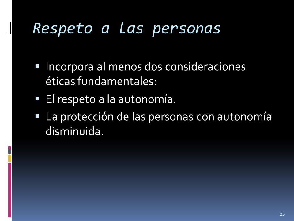 Respeto a las personas Incorpora al menos dos consideraciones éticas fundamentales: El respeto a la autonomía.