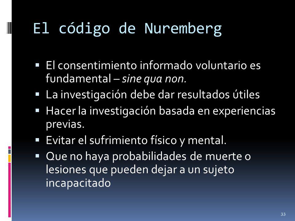 El código de Nuremberg El consentimiento informado voluntario es fundamental – sine qua non. La investigación debe dar resultados útiles.