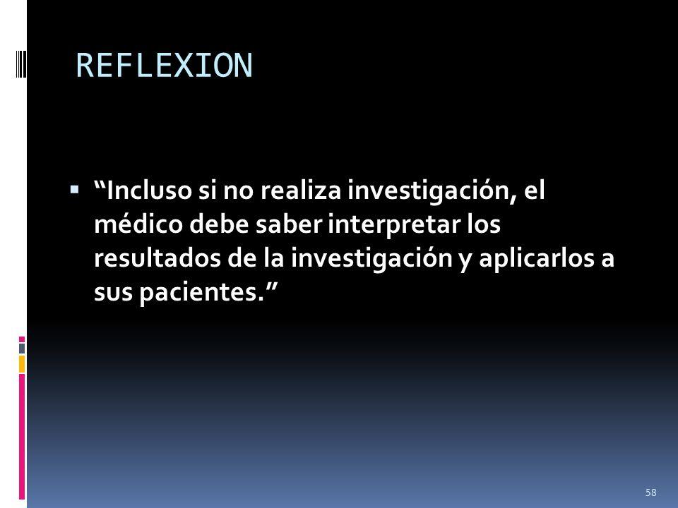 REFLEXION Incluso si no realiza investigación, el médico debe saber interpretar los resultados de la investigación y aplicarlos a sus pacientes.