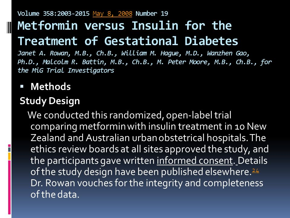 Volume 358:2003-2015 May 8, 2008 Number 19 Metformin versus Insulin for the Treatment of Gestational Diabetes Janet A. Rowan, M.B., Ch.B., William M. Hague, M.D., Wanzhen Gao, Ph.D., Malcolm R. Battin, M.B., Ch.B., M. Peter Moore, M.B., Ch.B., for the MiG Trial Investigators