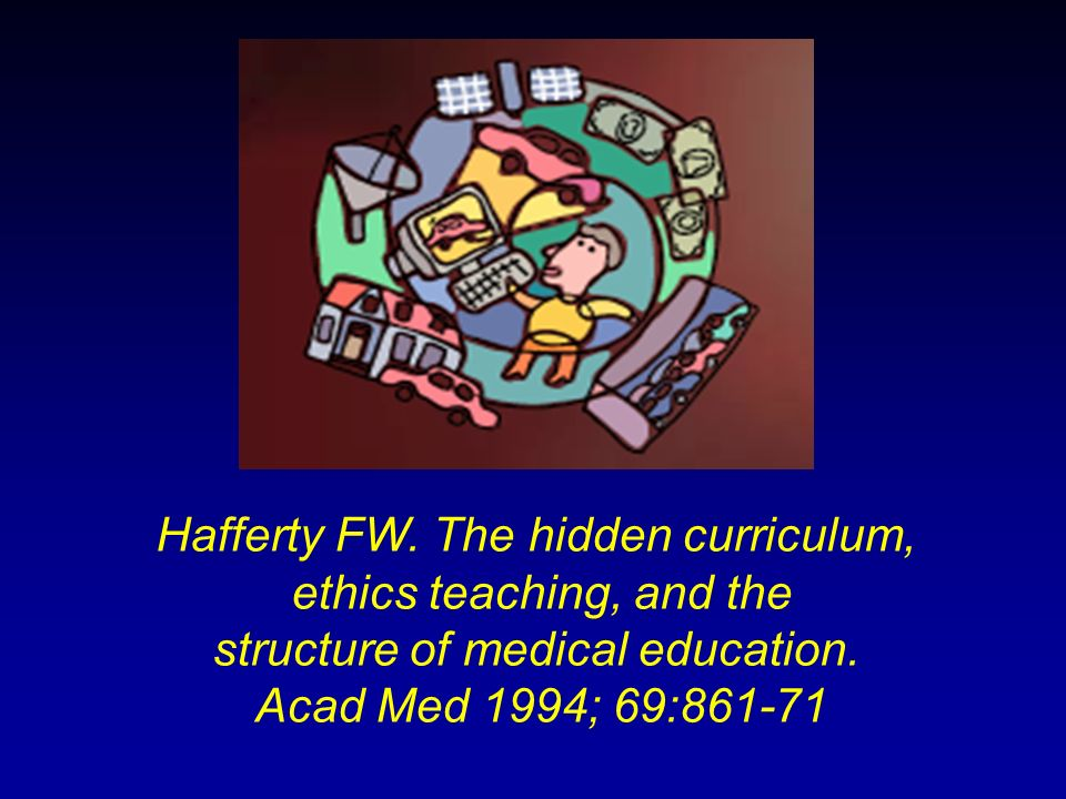 Hafferty FW. The hidden curriculum, ethics teaching, and the