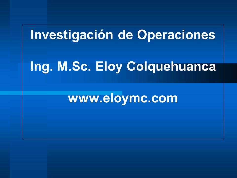 Investigación de Operaciones Ing. M. Sc. Eloy Colquehuanca www. eloymc