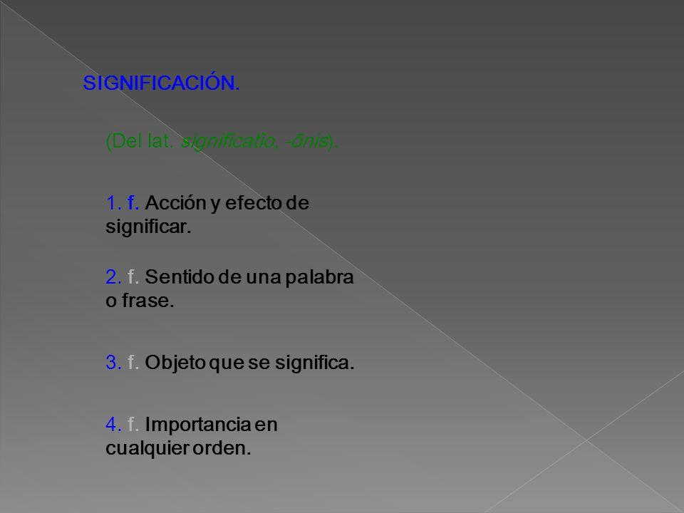 SIGNIFICACIÓN. (Del lat. significatĭo, -ōnis). 1. f. Acción y efecto de significar. 2. f. Sentido de una palabra o frase.