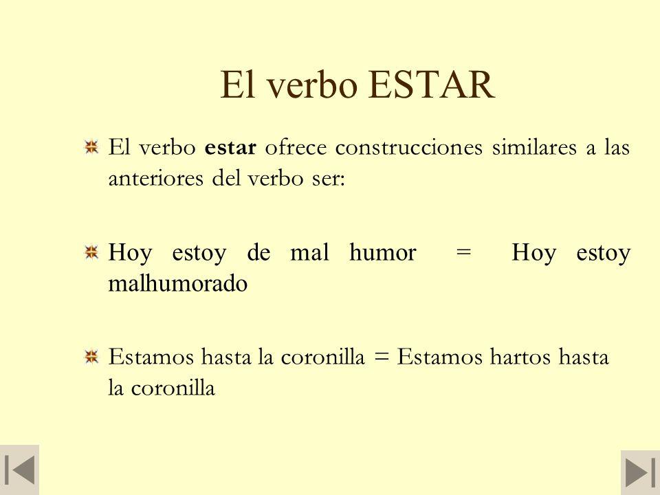 El verbo ESTAREl verbo estar ofrece construcciones similares a las anteriores del verbo ser: Hoy estoy de mal humor = Hoy estoy malhumorado.