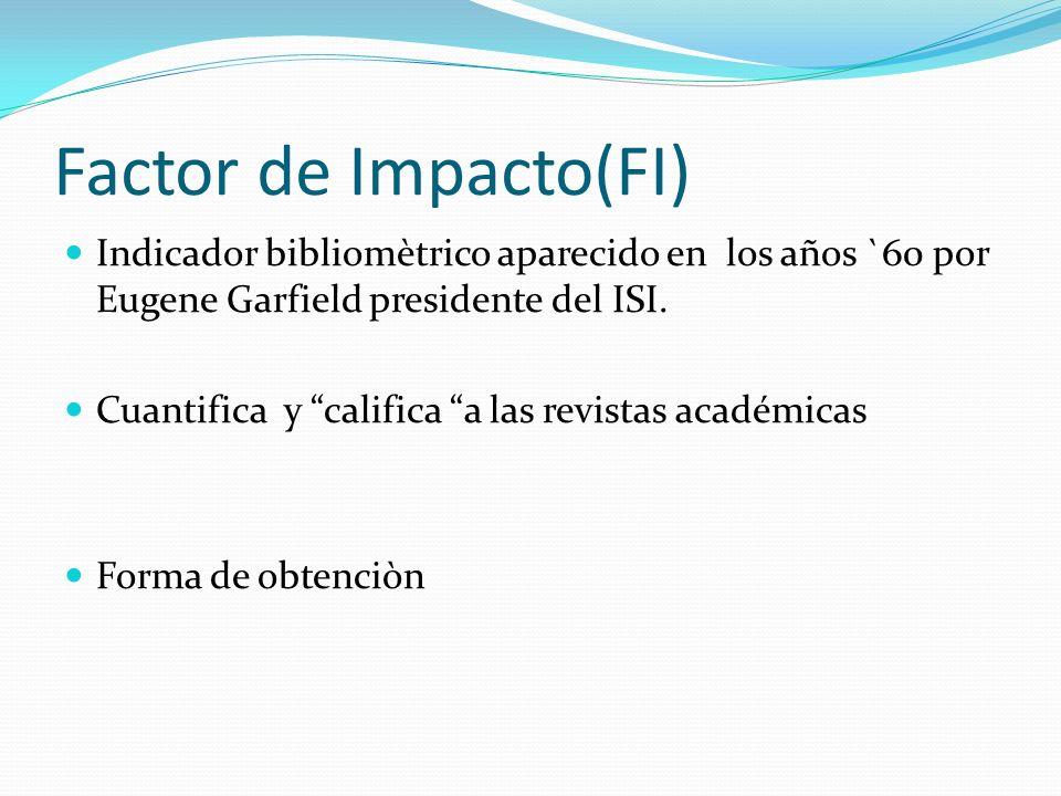 Factor de Impacto(FI) Indicador bibliomètrico aparecido en los años `60 por Eugene Garfield presidente del ISI.