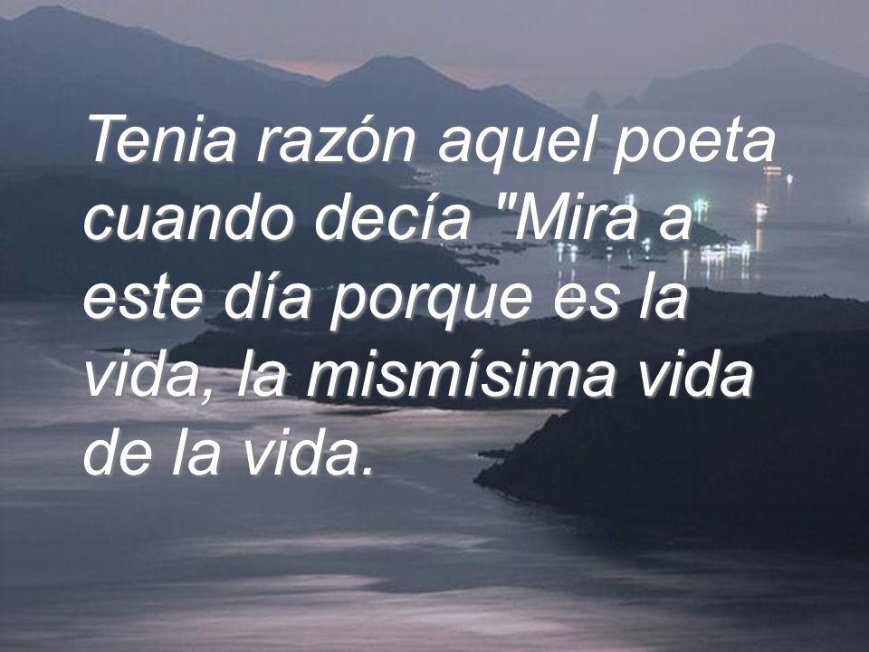 Tenia razón aquel poeta cuando decía Mira a este día porque es la vida, la mismísima vida de la vida.