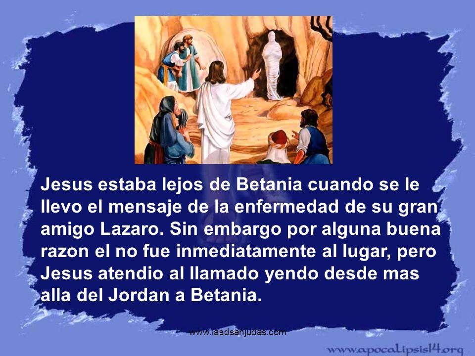 Jesus estaba lejos de Betania cuando se le llevo el mensaje de la enfermedad de su gran amigo Lazaro. Sin embargo por alguna buena razon el no fue inmediatamente al lugar, pero Jesus atendio al llamado yendo desde mas alla del Jordan a Betania.