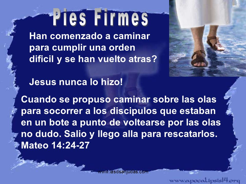 Pies Firmes Han comenzado a caminar para cumplir una orden dificil y se han vuelto atras Jesus nunca lo hizo!