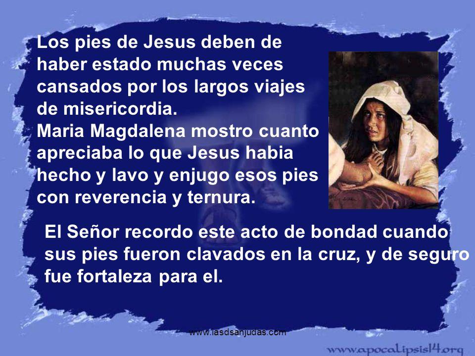 Los pies de Jesus deben de haber estado muchas veces cansados por los largos viajes de misericordia. Maria Magdalena mostro cuanto apreciaba lo que Jesus habia hecho y lavo y enjugo esos pies con reverencia y ternura.