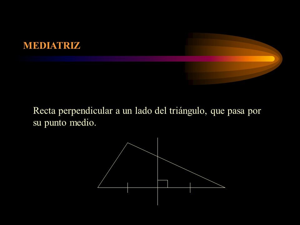 MEDIATRIZ Recta perpendicular a un lado del triángulo, que pasa por su punto medio.