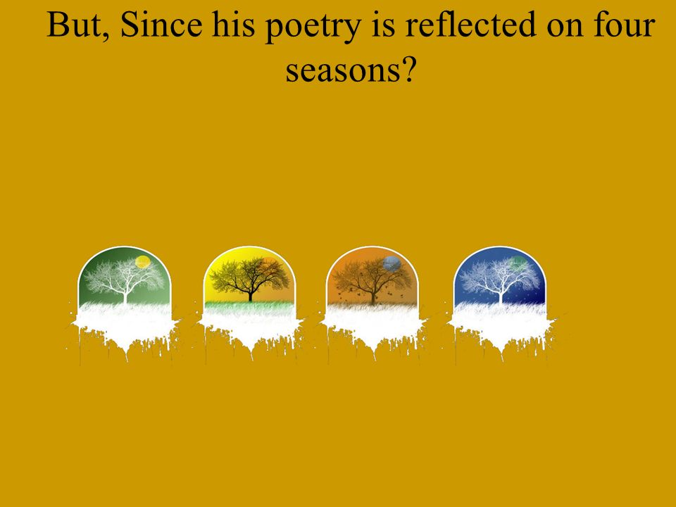 But, Since his poetry is reflected on four seasons