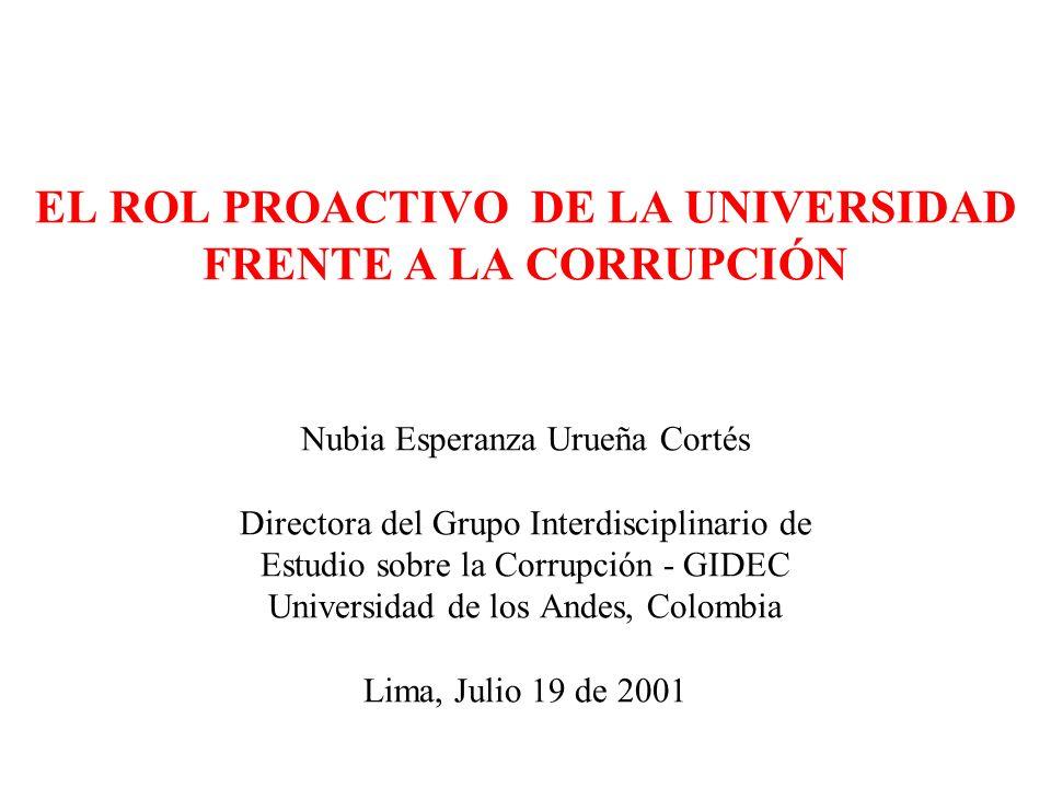 EL ROL PROACTIVO DE LA UNIVERSIDAD FRENTE A LA CORRUPCIÓN Nubia Esperanza Urueña Cortés Directora del Grupo Interdisciplinario de Estudio sobre la Corrupción - GIDEC Universidad de los Andes, Colombia Lima, Julio 19 de 2001