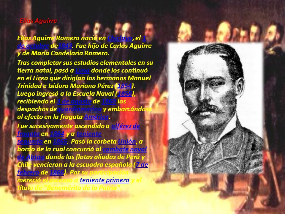 Elías Aguirre Elías Aguirre Romero nació en Chiclayo, el 1 de octubre de1843. Fue hijo de Carlos Aguirre y de María Candelaria Romero.