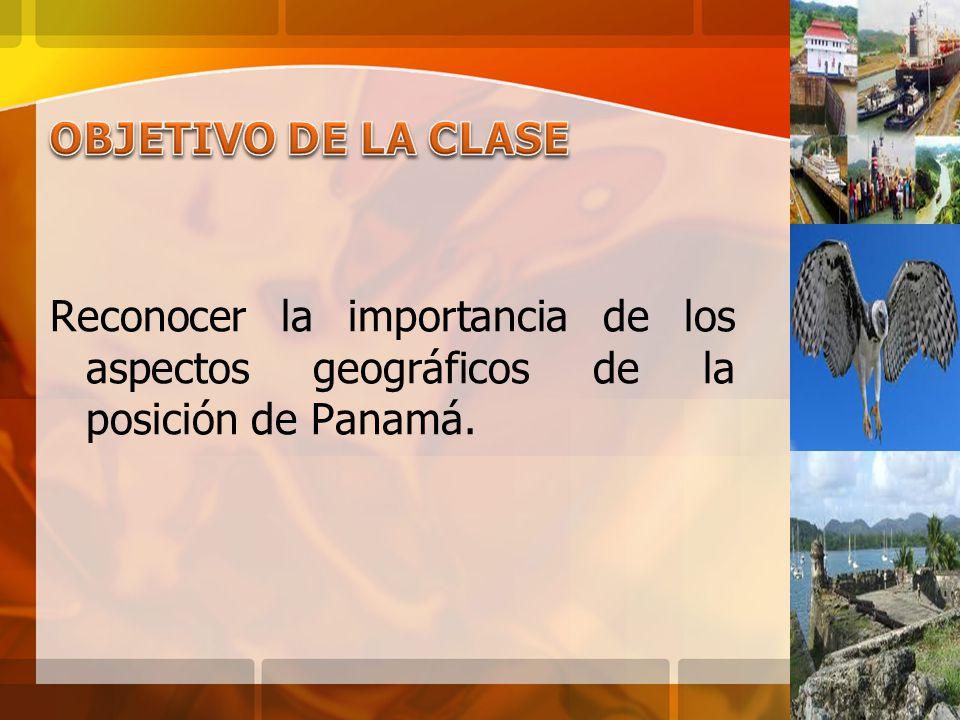 OBJETIVO DE LA CLASE Reconocer la importancia de los aspectos geográficos de la posición de Panamá.
