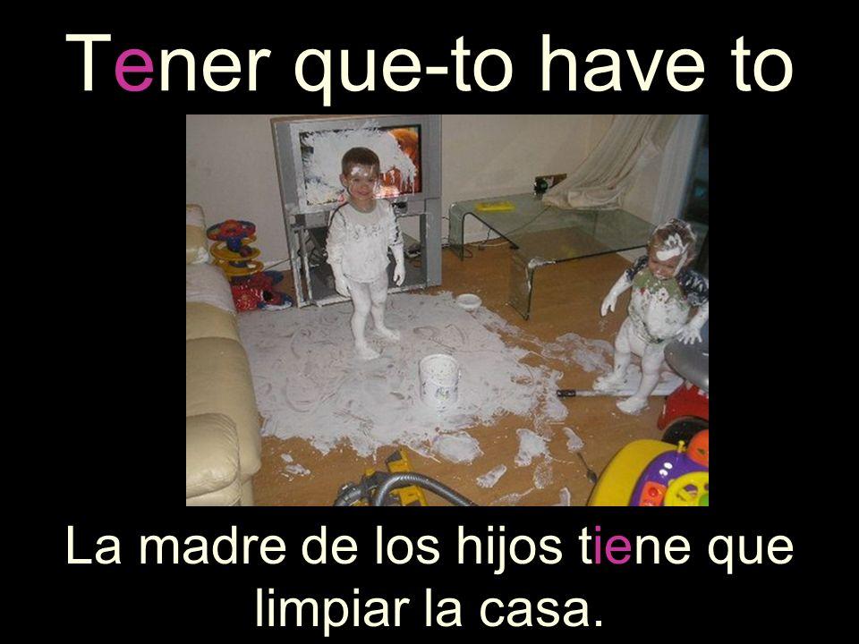 La madre de los hijos tiene que limpiar la casa.