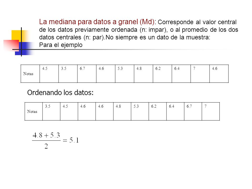 La mediana para datos a granel (Md): Corresponde al valor central de los datos previamente ordenada (n: impar), o al promedio de los dos datos centrales (n: par).No siempre es un dato de la muestra: