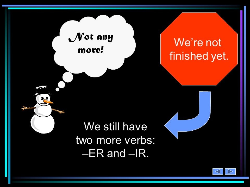 We still have two more verbs: –ER and –IR.