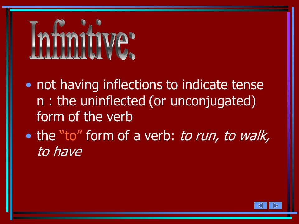 Infinitive:not having inflections to indicate tense n : the uninflected (or unconjugated) form of the verb.