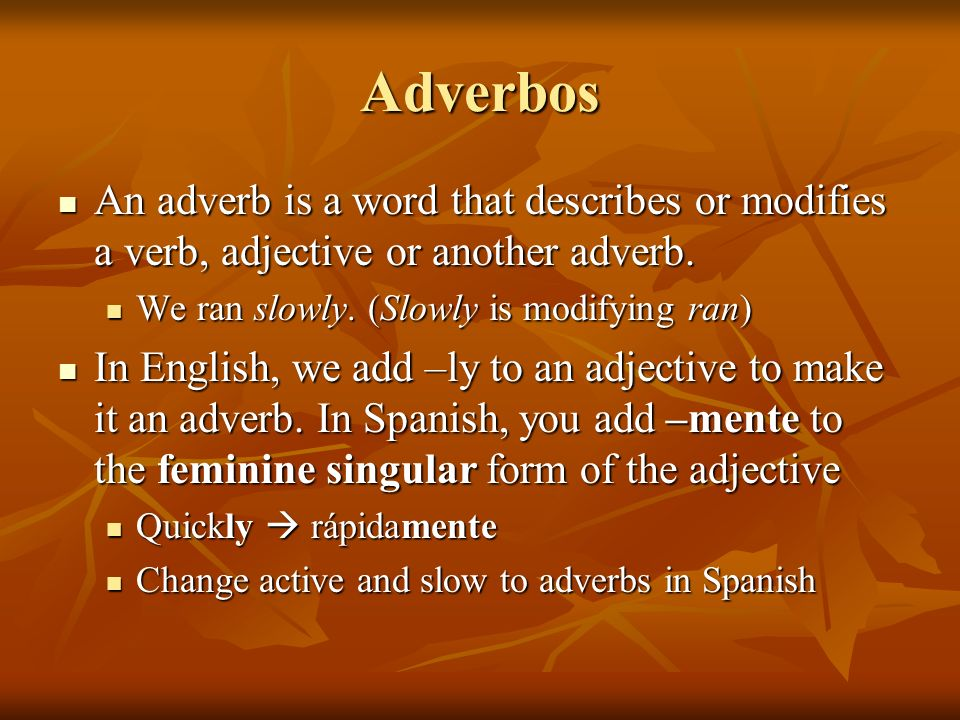 AdverbosAn adverb is a word that describes or modifies a verb, adjective or another adverb. We ran slowly. (Slowly is modifying ran)