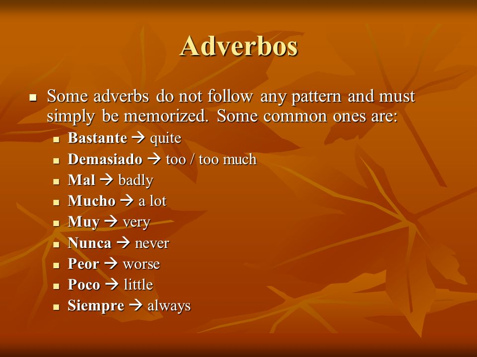AdverbosSome adverbs do not follow any pattern and must simply be memorized. Some common ones are: Bastante  quite.