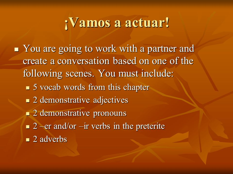 ¡Vamos a actuar! You are going to work with a partner and create a conversation based on one of the following scenes. You must include: