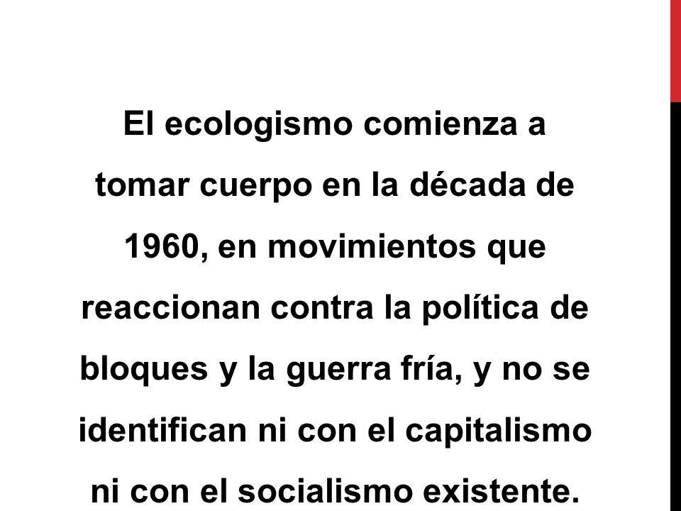El ecologismo comienza a tomar cuerpo en la década de 1960, en movimientos que reaccionan contra la política de bloques y la guerra fría, y no se identifican ni con el capitalismo ni con el socialismo existente.