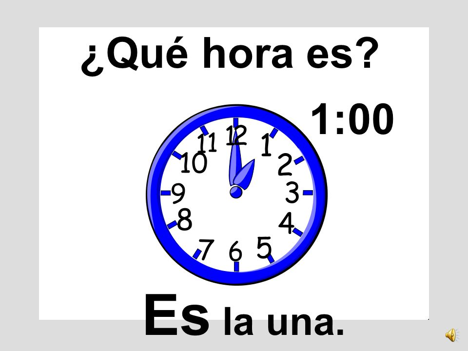 ¿Qué hora es 1:00 Es la una.