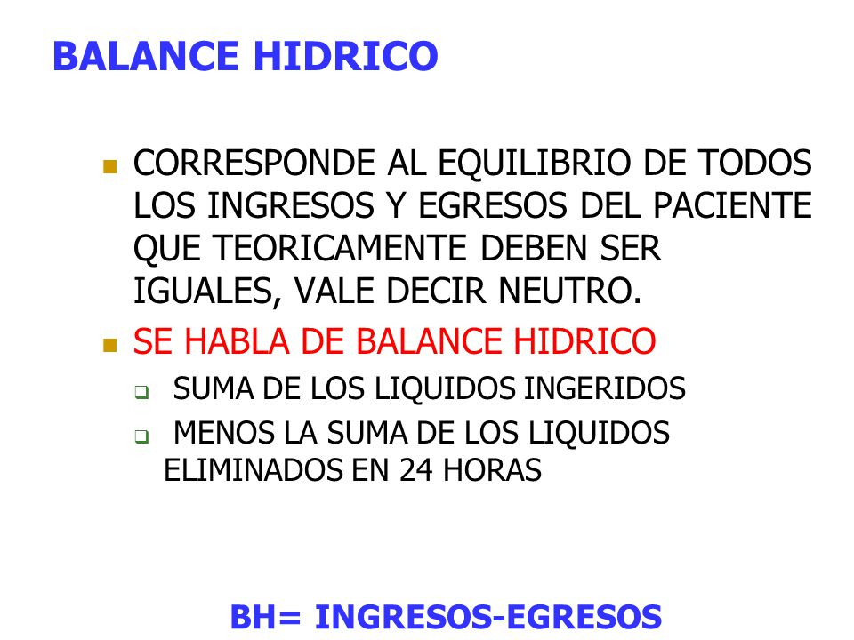 BALANCE HIDRICO CORRESPONDE AL EQUILIBRIO DE TODOS LOS INGRESOS Y EGRESOS DEL PACIENTE QUE TEORICAMENTE DEBEN SER IGUALES, VALE DECIR NEUTRO.