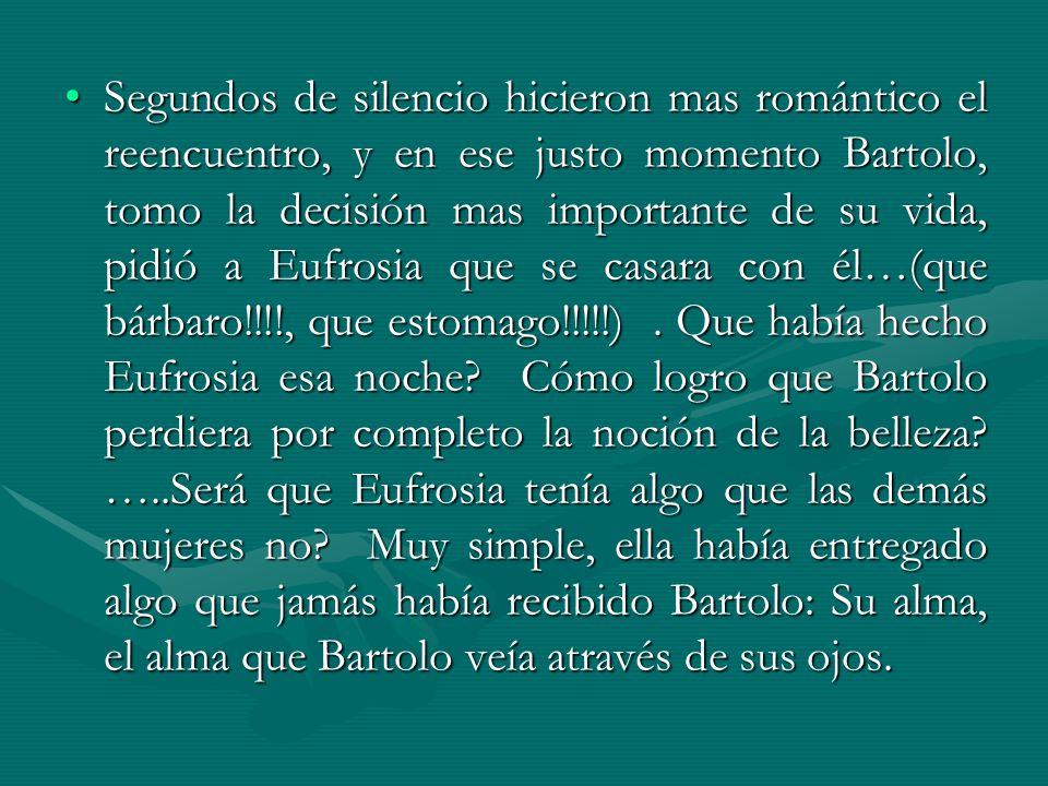 Segundos de silencio hicieron mas romántico el reencuentro, y en ese justo momento Bartolo, tomo la decisión mas importante de su vida, pidió a Eufrosia que se casara con él…(que bárbaro!!!!, que estomago!!!!!) .