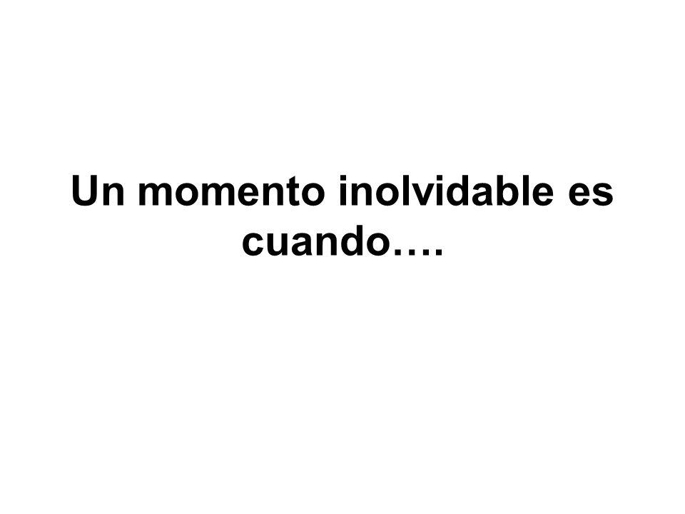 Un momento inolvidable es cuando….