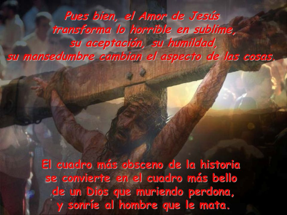 Pues bien, el Amor de Jesús transforma lo horrible en sublime,