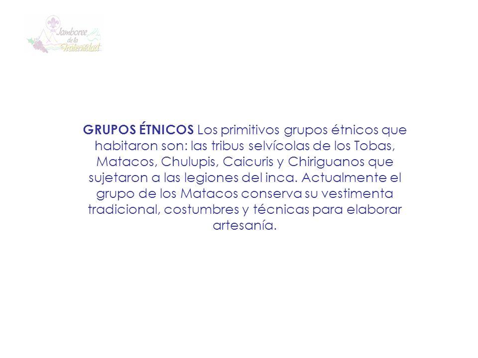 GRUPOS ÉTNICOS Los primitivos grupos étnicos que habitaron son: las tribus selvícolas de los Tobas, Matacos, Chulupis, Caicuris y Chiriguanos que sujetaron a las legiones del inca. Actualmente el grupo de los Matacos conserva su vestimenta tradicional, costumbres y técnicas para elaborar artesanía.