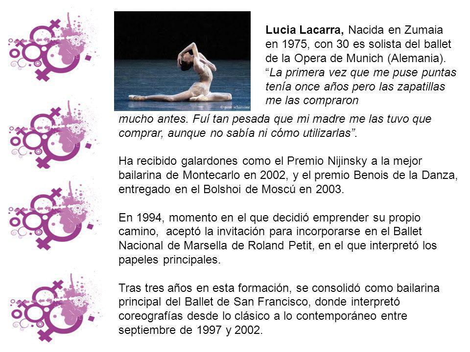 Lucia Lacarra, Nacida en Zumaia en 1975, con 30 es solista del ballet de la Opera de Munich (Alemania). La primera vez que me puse puntas tenía once años pero las zapatillas me las compraron