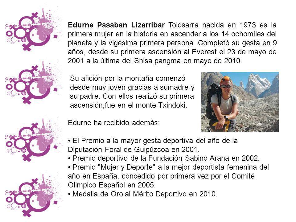 Edurne Pasaban Lizarribar Tolosarra nacida en 1973 es la primera mujer en la historia en ascender a los 14 ochomiles del planeta y la vigésima primera persona. Completó su gesta en 9 años, desde su primera ascensión al Everest el 23 de mayo de 2001 a la última del Shisa pangma en mayo de 2010.