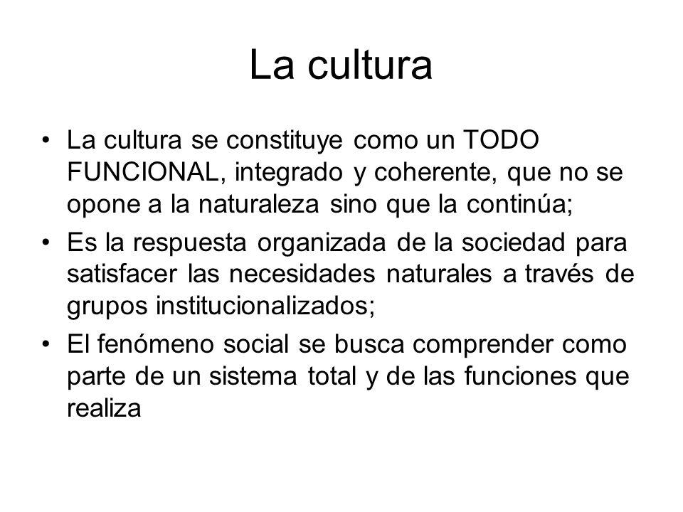 La cultura La cultura se constituye como un TODO FUNCIONAL, integrado y coherente, que no se opone a la naturaleza sino que la continúa;