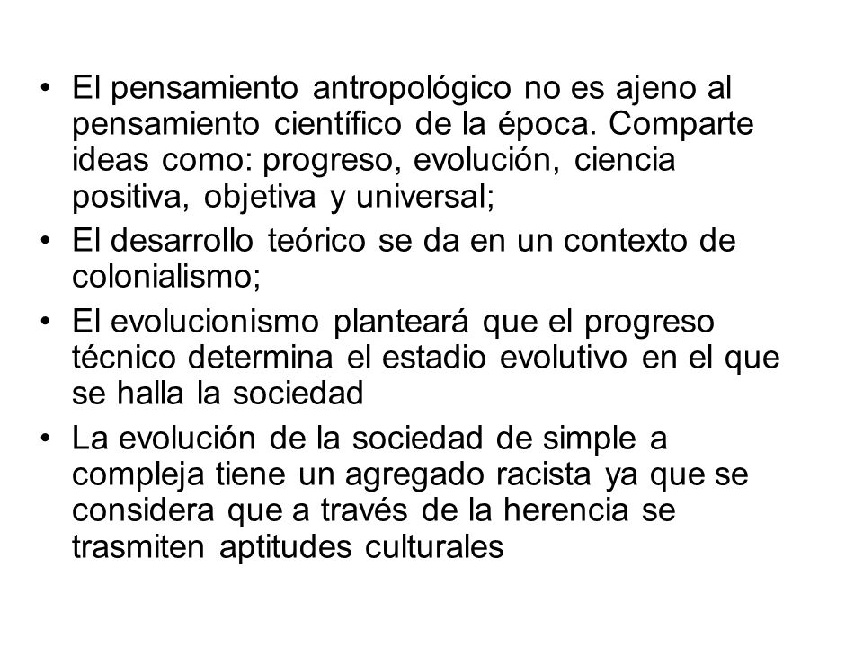 El pensamiento antropológico no es ajeno al pensamiento científico de la época. Comparte ideas como: progreso, evolución, ciencia positiva, objetiva y universal;