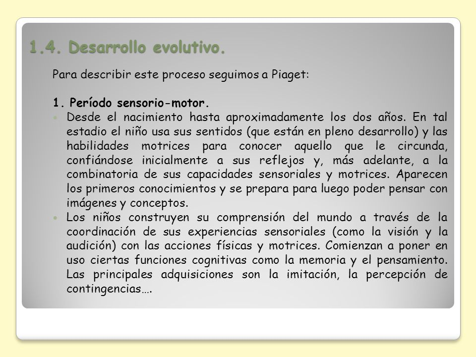 1.4. Desarrollo evolutivo. Para describir este proceso seguimos a Piaget: 1. Período sensorio-motor.