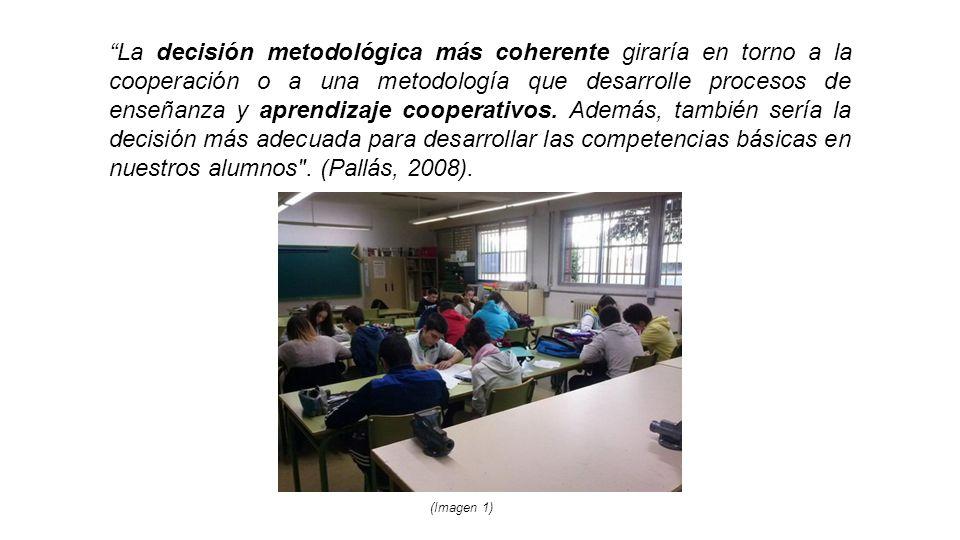 La decisión metodológica más coherente giraría en torno a la cooperación o a una metodología que desarrolle procesos de enseñanza y aprendizaje cooperativos. Además, también sería la decisión más adecuada para desarrollar las competencias básicas en nuestros alumnos . (Pallás, 2008).