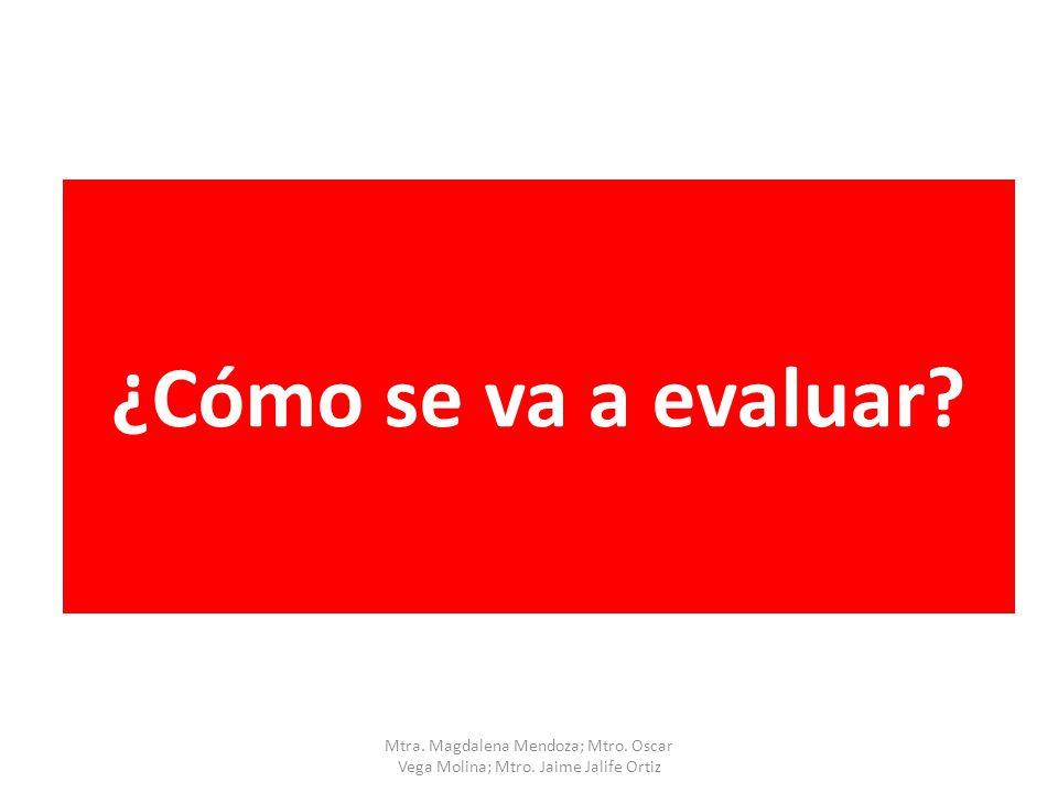 ¿Cómo se va a evaluar Mtra. Magdalena Mendoza; Mtro. Oscar Vega Molina; Mtro. Jaime Jalife Ortiz
